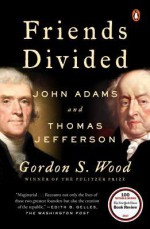 Friends Divided: John Adams and Thomas Jefferson - Gordon S. Wood