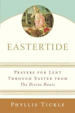 Eastertide: Prayers for Lent Through Easter from The Divine Hours - Phyllis A. Tickle