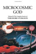 The Complete Stories of Theodore Sturgeon, Volume II: Microcosmic God - Theodore Sturgeon, Paul Williams, Samuel R. Delany