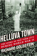Helluva Town: The Story of New York City During World War II - Richard Goldstein