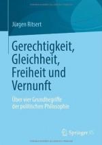 Gerechtigkeit, Gleichheit, Freiheit und Vernunft: Über vier Grundbegriffe der politischen Philosophie - Jürgen Ritsert