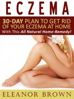 Eczema: 30-Day Plan To Get Rid Of Your Eczema At Home With This All Natural Home-Remedy! - Eleanor Brown
