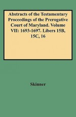 Abstracts of the Testamentary Proceedings of the Prerogative Court of Maryland. Volume VII: 1693-1697. Libers 15b, 15c, 16 - Vernon L. Skinner Jr., David Ed. Skinner