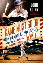 The Game Must Go On: Hank Greenberg, Pete Gray, and the Great Days of Baseball on the Home Front in WWII - John Klima