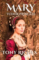 Mary - Tudor Princess - Tony Riches