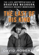 The Last of His Kind: The Life and Adventures of Bradford Washburn, America's Boldest Mountaineer - David Roberts