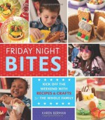 Friday Night Bites: Kick off the Weekend with Recipes and Crafts for the Whole Family - Karen Berman