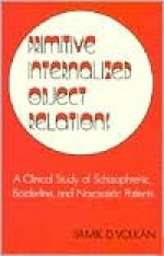 Primitive Internalized Object Relations: A Clinical Study of Schizophrenic, Borderline, & Narcissistic Patients - Vamık D. Volkan