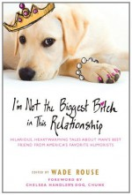 By Author I'm Not the Biggest Bitch in This Relationship: Hilarious, Heartwarming Tales About Man's Best Frien (Original) - Author