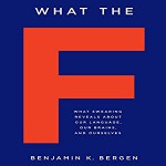 What the F: What Swearing Reveals About Our Language, Our Brains, and Ourselves - Benjamin K. Bergen