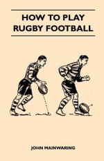 How to Play Rugby Football - John Mainwaring