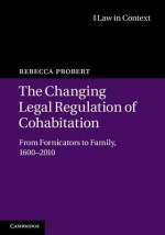 The Changing Legal Regulation of Cohabitation: From Fornicators to Family, 1600 2010 - Rebecca Probert