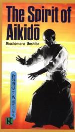 The Spirit of Aikido - Kisshomaru Ueshiba, Taitetsu Unno