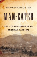 Man-Eater: The Life and Legend of an American Cannibal - Harold Schechter