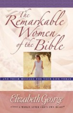 The Remarkable Women of the Bible: And Their Message for Your Life Today - Elizabeth George