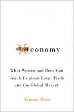 Beeconomy: What Women and Bees Can Teach Us about Local Trade and the Global Market - Tammy Horn
