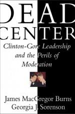 Dead Center: Clinton-Gore Leadership and the Perils of Moderation - James MacGregor Burns, Georgia J. Sorenson
