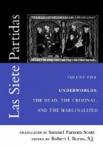 Las Siete Partidas, Volume 5: Underworlds: The Dead, the Criminal, and the Marginalized (Partidas VI and VII) - Samuel, Parsons Scott, Robert I. Burns, Alfonso