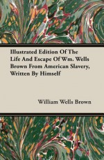 Illustrated Edition of the Life and Escape of Wm. Wells Brown from American Slavery, Written by Himself - William Wells Brown