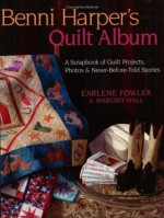 Benni Harper's Quilt Album: A Scrapbook of Quilt Projects, Photos & Never-Before-Told Stories - Earlene Fowler