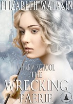 The Wrecking Faerie: A Charm School Novella, The Witching Hour Collection - Elizabeth Watasin