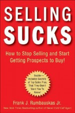 Selling Sucks: How to Stop Selling and Start Getting Prospects to Buy! - Frank J. Rumbauskas, Jr.