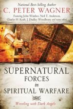 Supernatural Forces in Spiritual Warfare: Wrestling with Dark Angels - C. Peter Wagner, John Wimber, Neil T. Anderson, Charles H. Kraft, Peter H. Davids, L. Grant McClung Jr.