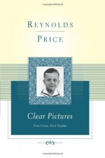 Clear Pictures: First Loves, First Guides - Reynolds Price