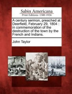 A Century Sermon, Preached at Deerfield, February 29, 1804: In Commemoration of the Destruction of the Town by the French and Indians. - John Taylor