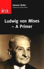 Ludwig von Mises - A Primer - Eamonn Butler