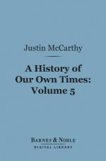 A History of Our Own Times, Volume 5 (Barnes & Noble Digital Library) - Justin McCarthy