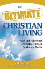 The Ultimate Christian Living: Faith and Fellowship Celebrated Through Stories and Photos - Todd Outcalt, Kat Heckenbach