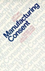 Manufacturing Consent: Changes in the Labor Process Under Monopoly Capitalism - Michael Burawoy