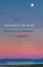 Conquest of Mind: Take Charge of Your Thoughts and Reshape Your Life Through Meditation (Essential Easwaran Library) - Eknath Easwaran