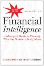 Financial Intelligence, Revised Edition: A Manager's Guide to Knowing What the Numbers Really Mean - Karen Berman, Joe Knight, John Case