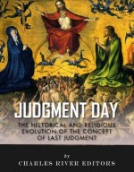 Judgment Day: The Historical and Religious Evolution of the Concept of Last Judgment - Charles River Editors