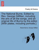 The National Burns. Edited by REV. George Gilfillan, Including the Airs of All the Songs, and an Original Life of Burns by the Editor. [With Plates, Including Portraits.] - Robert Burns