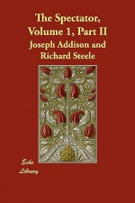 The Spectator, Volume 1, Part II - Joseph Addison, Richard Steele