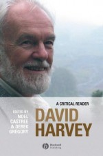 David Harvey: A Critical Reader (Antipode Book Series) - Noel Castree, Derek Gregory