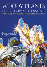 Woody Plants of Kentucky and Tennessee: The Complete Winter Guide to Their Identification and Use - Ronald L. Jones, B. Eugene Wofford