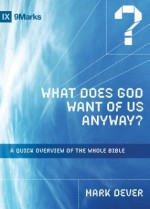What Does God Want of Us Anyway?: A Quick Overview of the Whole Bible (9Marks) - Mark Dever