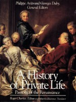 A History of Private Life: Passions of the Renaissance - Philippe Ariès, Georges Duby, Arthur Goldhammer