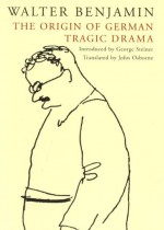 The Origin of German Tragic Drama - Walter Benjamin, George Steiner
