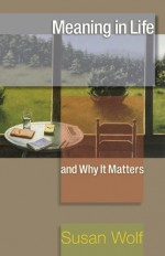 Meaning in Life and Why It Matters - Susan Wolf, Stephen Macedo, John Koethe, Robert M. Adams, Nomy Arpaly, Jonathan Haidt