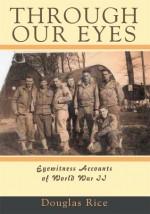 Through Our Eyes: Eyewitness Accounts of World War II - Rice