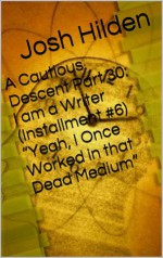 """A Cautious Descent Part 30: I am a Writer (Installment #6) """"Yeah, I Once Worked in that Dead Medium"""" (A Cautious Descent Into Respectability, #30) - Josh Hilden"""