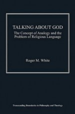Talking about God: The Concept of Analogy and the Problem of Religious Language - Roger White