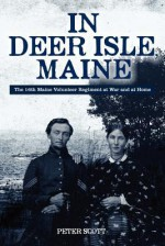 In Deer Isle, Maine: The 16th Maine Volunteer Regiment at War and at Home. - Peter Scott
