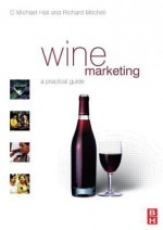 Wine Marketing: A Practical Guide - C. Michael Hall, Richard Mitchell