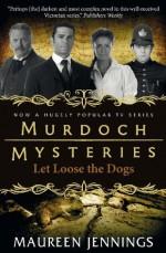 Murdoch Mysteries: Let Loose The Dogs (Murdoch Mysteries (Detective Murdoch)) - Maureen Jennings